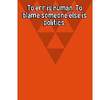 To err is human. To blame someone else is politics. Photographic Print