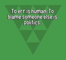 To err is human. To blame someone else is politics. by margdbrown