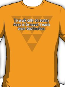 To walk only on sunny days is to never reach ones destination. T-Shirt