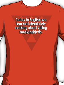 Today in English we learned absolutely nothing about killing mockingbirds. T-Shirt