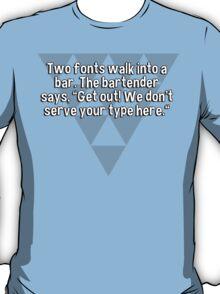 """Two fonts walk into a bar. The bartender says' """"Get out! We don't serve your type here."""" T-Shirt"""