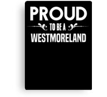 Proud to be a Westmoreland. Show your pride if your last name or surname is Westmoreland Canvas Print
