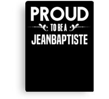 Proud to be a Jeanbaptiste. Show your pride if your last name or surname is Jeanbaptiste Canvas Print