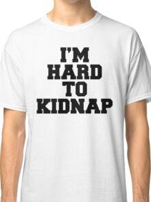 I'm Hard To Kidnap Funny Quote Classic T-Shirt