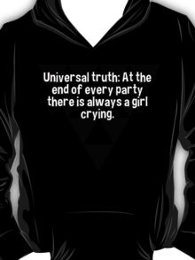Universal truth: At the end of every party there is always a girl crying.   T-Shirt