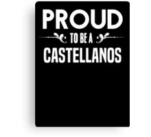 Proud to be a Castellanos. Show your pride if your last name or surname is Castellanos Canvas Print