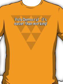 Vote Democrat - it's easier than working! T-Shirt