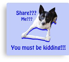 Share? Me? You must be kidding!! Canvas Print