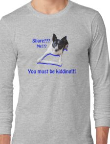 Share? Me? You must be kidding!! Long Sleeve T-Shirt