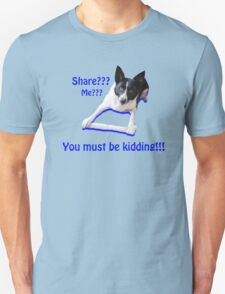 Share? Me? You must be kidding!! Unisex T-Shirt