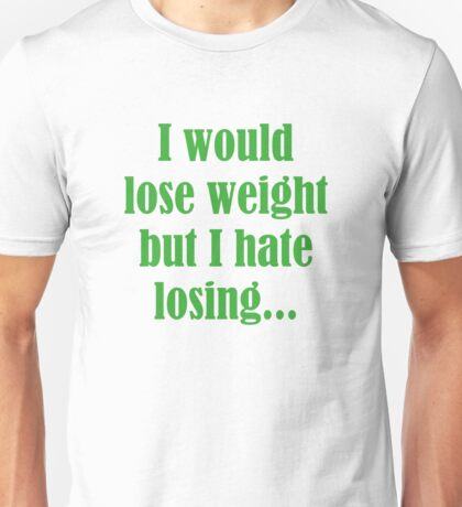 I Would Lose Weight But I Hate Losing Unisex T-Shirt