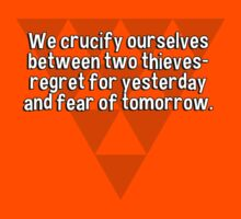 We crucify ourselves between two thieves- regret for yesterday and fear of tomorrow. by margdbrown