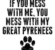 You Mess With My Great Pyrenees by GiftIdea
