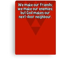 We make our friends; we make our enemies; but God makes our next-door neighbour. Canvas Print