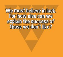 We must believe in luck. For how else can we explain the success of those we don't like? by margdbrown