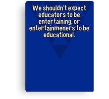 We shouldn't expect educators to be entertaining' or entertainmeners to be educational. Canvas Print