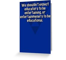 We shouldn't expect educators to be entertaining' or entertainmeners to be educational. Greeting Card