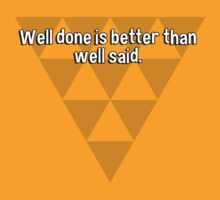 Well done is better than well said. by margdbrown