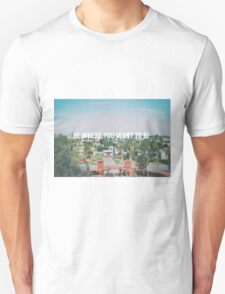 Be where you want to be T-Shirt