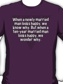 When a newly married man looks happy' we know why. But when a ten-year married man looks happy' we wonder why. T-Shirt