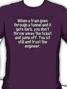 When a train goes through a tunnel and it gets dark' you don't throw away the ticket and jump off. You sit still and trust the engineer. T-Shirt