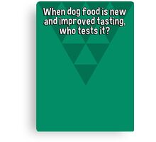 When dog food is new and improved tasting' who tests it? Canvas Print