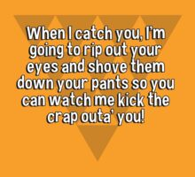 When I catch you' I'm going to rip out your eyes and shove them down your pants so you can watch me kick the crap outa' you! by margdbrown