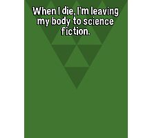 When I die' I'm leaving my body to science fiction. Photographic Print