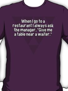 """When I go to a restaurant I always ask the manager' """"Give me a table near a waiter."""" T-Shirt"""