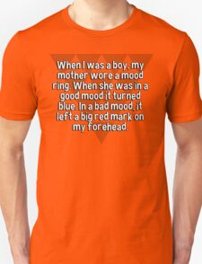 When I was a boy' my mother wore a mood ring. When she was in a good mood it turned blue. In a bad mood' it left a big red mark on my forehead.   T-Shirt
