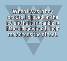 When I was in boy scouts' I slipped on the ice and hurt my ankle. A little old lady had to help me across the street. by margdbrown
