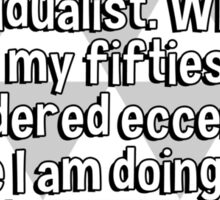 When I was young I was called a rugged individualist. When I was in my fifties I was considered eccentric. Here I am doing and saying the same things I did then and I'm labeled senile.   Sticker