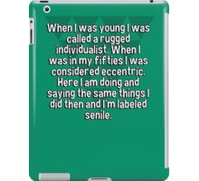 When I was young I was called a rugged individualist. When I was in my fifties I was considered eccentric. Here I am doing and saying the same things I did then and I'm labeled senile.   iPad Case/Skin