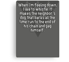 When I'm feeling down' I like to whistle. It makes the neighbor's dog that barks all the time run to the end of his chain and gag himself. Canvas Print