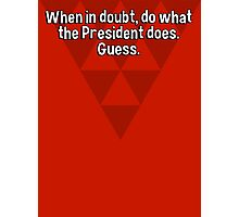 When in doubt' do what the President does. Guess. Photographic Print
