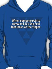 When someone points skyward' it's the fool that looks at the finger. T-Shirt