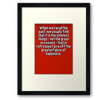 When we recall the past' we usually find that it is the simplest things - not the great occasions - that in retrospect give off the greatest glow of happiness. Framed Print