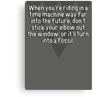 When you're riding in a time machine way far into the future' don't stick your elbow out the window' or it'll turn into a fossil. Canvas Print