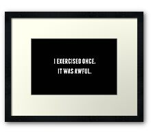 I EXERCISED ONCE. IT WAS AWFUL. Framed Print