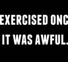 I EXERCISED ONCE. IT WAS AWFUL. Sticker