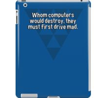 Whom computers would destroy' they must first drive mad. iPad Case/Skin