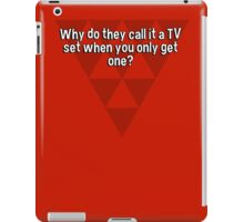 Why do they call it a TV set when you only get one? iPad Case/Skin