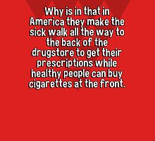 Why is in that in America they make the sick walk all the way to the back of the drugstore to get their prescriptions while healthy people can buy cigarettes at the front. T-Shirt