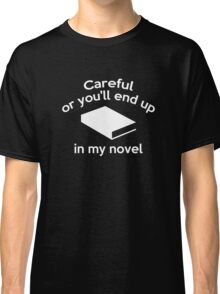 Careful Or You'll End Up In My Novel Classic T-Shirt
