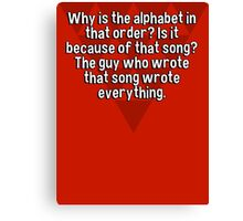 Why is the alphabet in that order? Is it because of that song? The guy who wrote that song wrote everything. Canvas Print