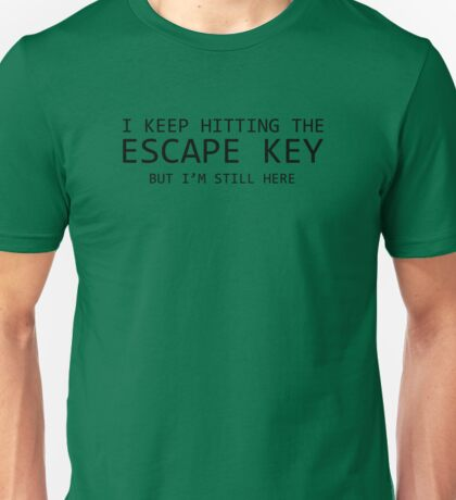 I Keep Hitting The Escape Key But I'm Still Here Unisex T-Shirt