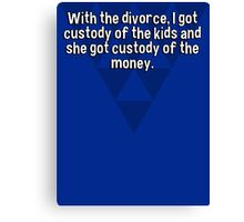 With the divorce' I got custody of the kids and she got custody of the money. Canvas Print