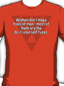 Women don't make fools of men - most of them are the do-it-yourself types. T-Shirt
