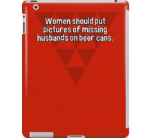 Women should put pictures of missing husbands on beer cans. iPad Case/Skin