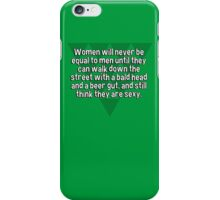 Women will never be equal to men until they can walk down the street with a bald head and a beer gut' and still think they are sexy. iPhone Case/Skin